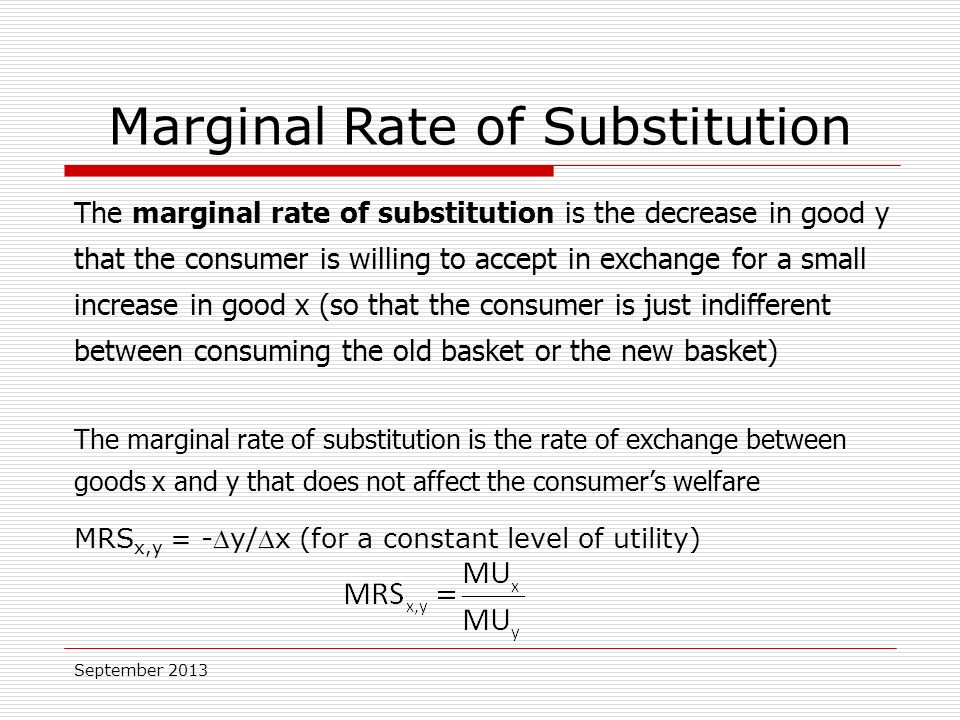 September 2013 Marginal Rate of Substitution The marginal rate of substitution is the decrease in good y that the consumer is willing to accept in exchange for a small increase in good x (so that the consumer is just indifferent between consuming the old basket or the new basket) The marginal rate of substitution is the rate of exchange between goods x and y that does not affect the consumer's welfare MRS x,y = -y/x (for a constant level of utility)