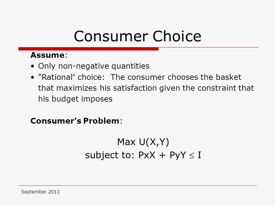 September 2013 Assume: Only non-negative quantities Rational choice: The consumer chooses the basket that maximizes his satisfaction given the constraint that his budget imposes Consumer's Problem: Max U(X,Y) subject to: PxX + PyY  I Consumer Choice