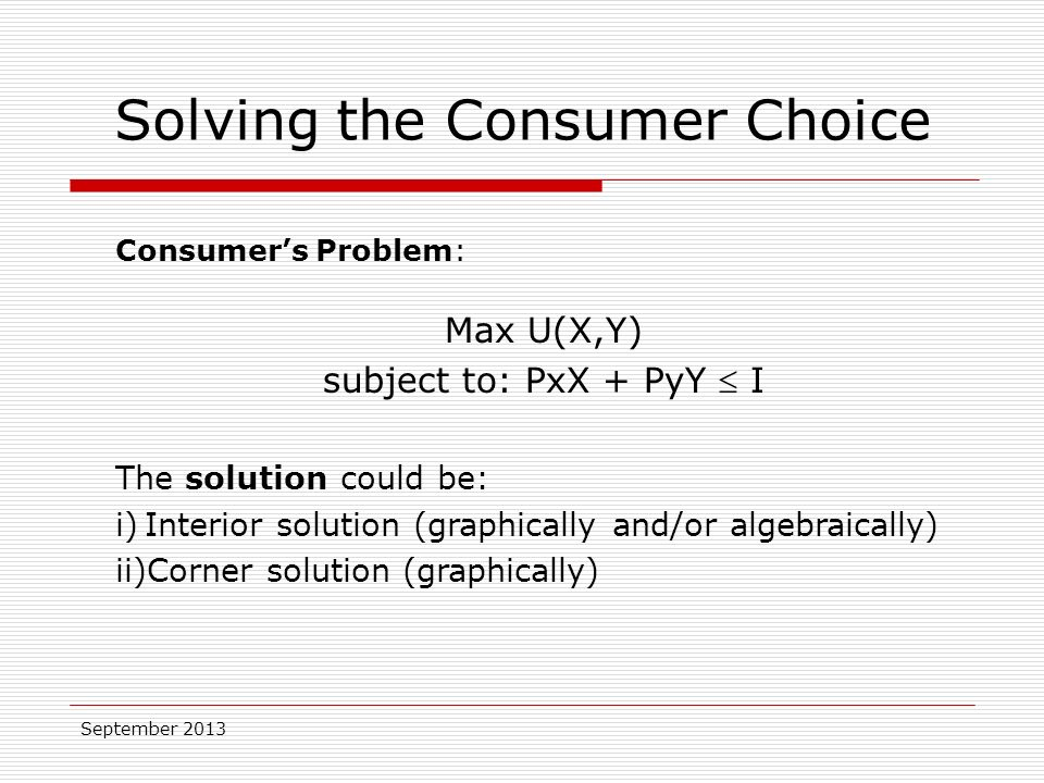 September 2013 Consumer's Problem: Max U(X,Y) subject to: PxX + PyY  I The solution could be: i)Interior solution (graphically and/or algebraically) ii)Corner solution (graphically) Solving the Consumer Choice
