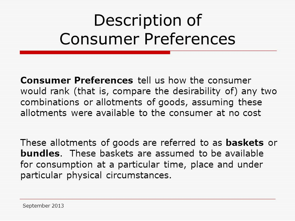 September 2013 Description of Consumer Preferences Consumer Preferences tell us how the consumer would rank (that is, compare the desirability of) any two combinations or allotments of goods, assuming these allotments were available to the consumer at no cost These allotments of goods are referred to as baskets or bundles.