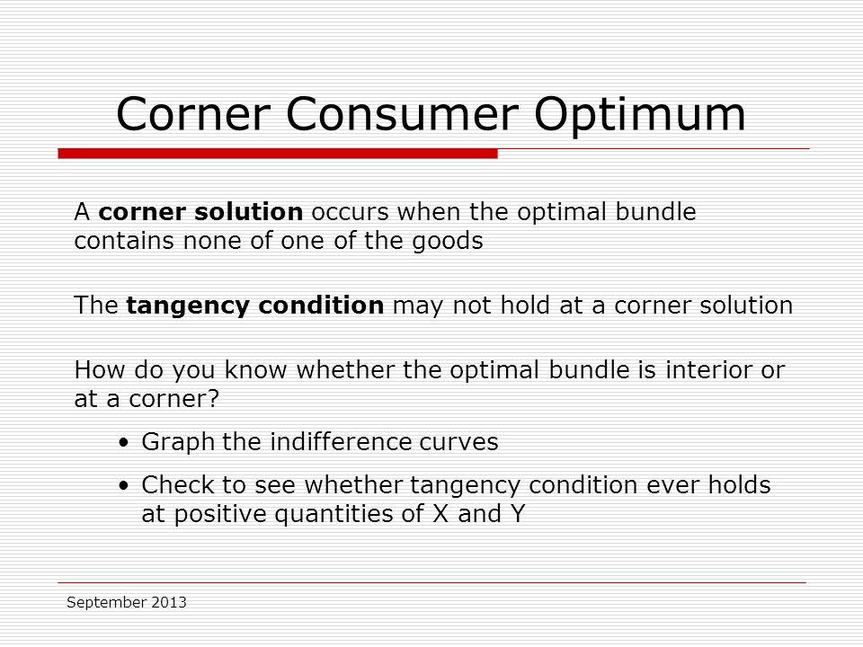 September 2013 A corner solution occurs when the optimal bundle contains none of one of the goods The tangency condition may not hold at a corner solution How do you know whether the optimal bundle is interior or at a corner.