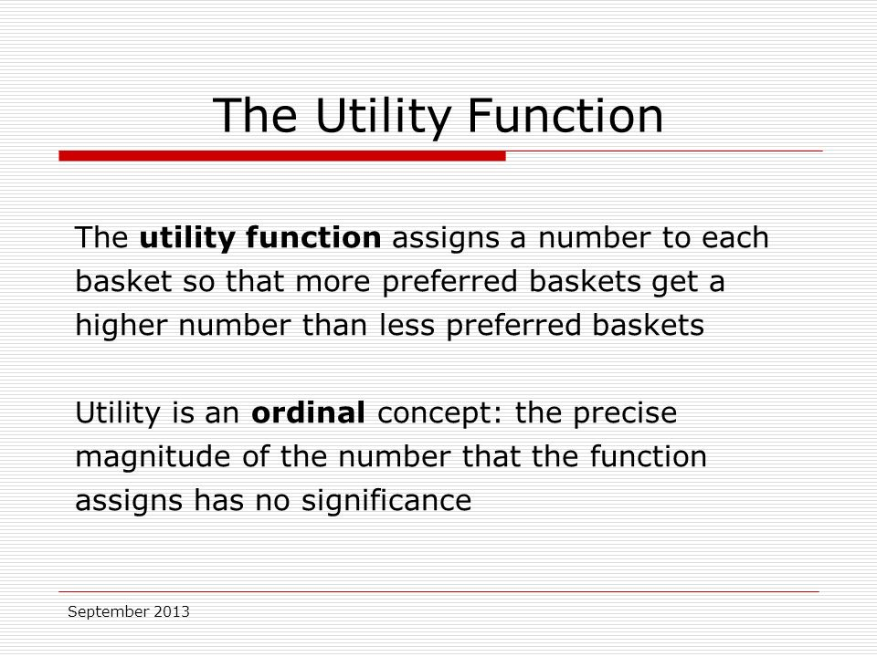 September 2013 The utility function assigns a number to each basket so that more preferred baskets get a higher number than less preferred baskets Utility is an ordinal concept: the precise magnitude of the number that the function assigns has no significance The Utility Function