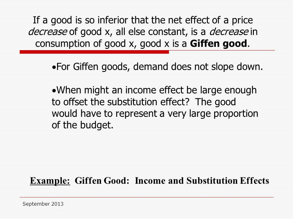 September 2013 If a good is so inferior that the net effect of a price decrease of good x, all else constant, is a decrease in consumption of good x, good x is a Giffen good.