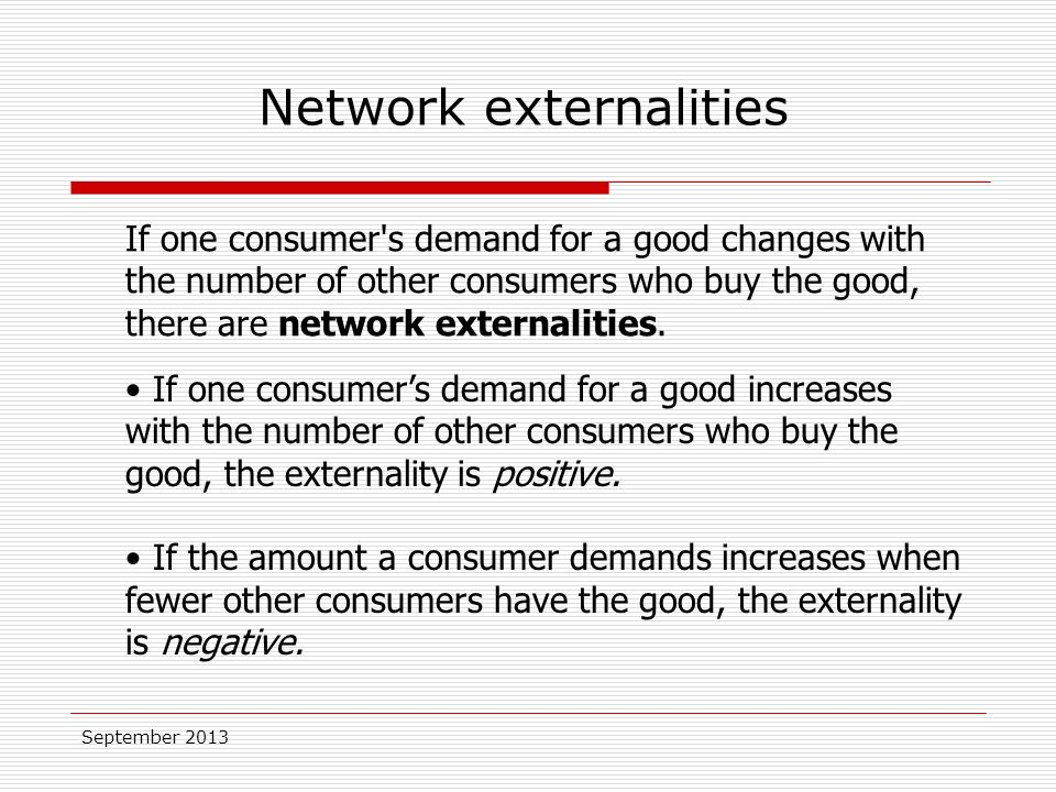 September 2013 If one consumer s demand for a good changes with the number of other consumers who buy the good, there are network externalities.