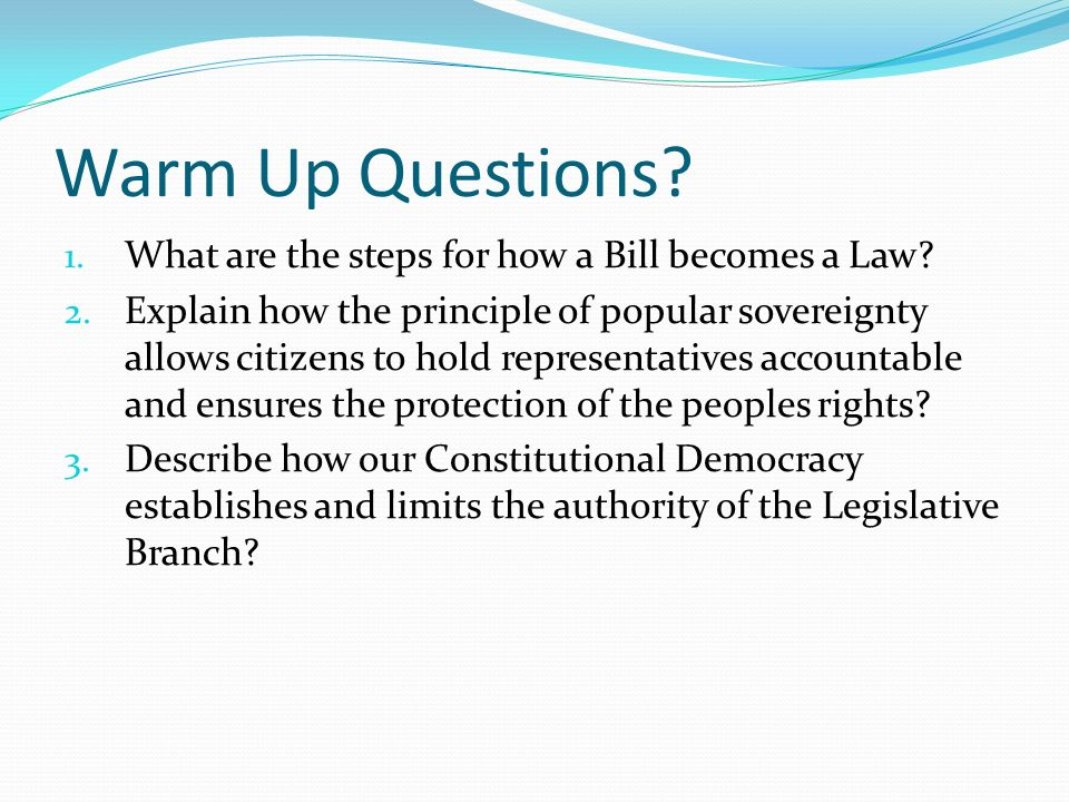 Warm Up Questions. 1. What are the steps for how a Bill becomes a Law.