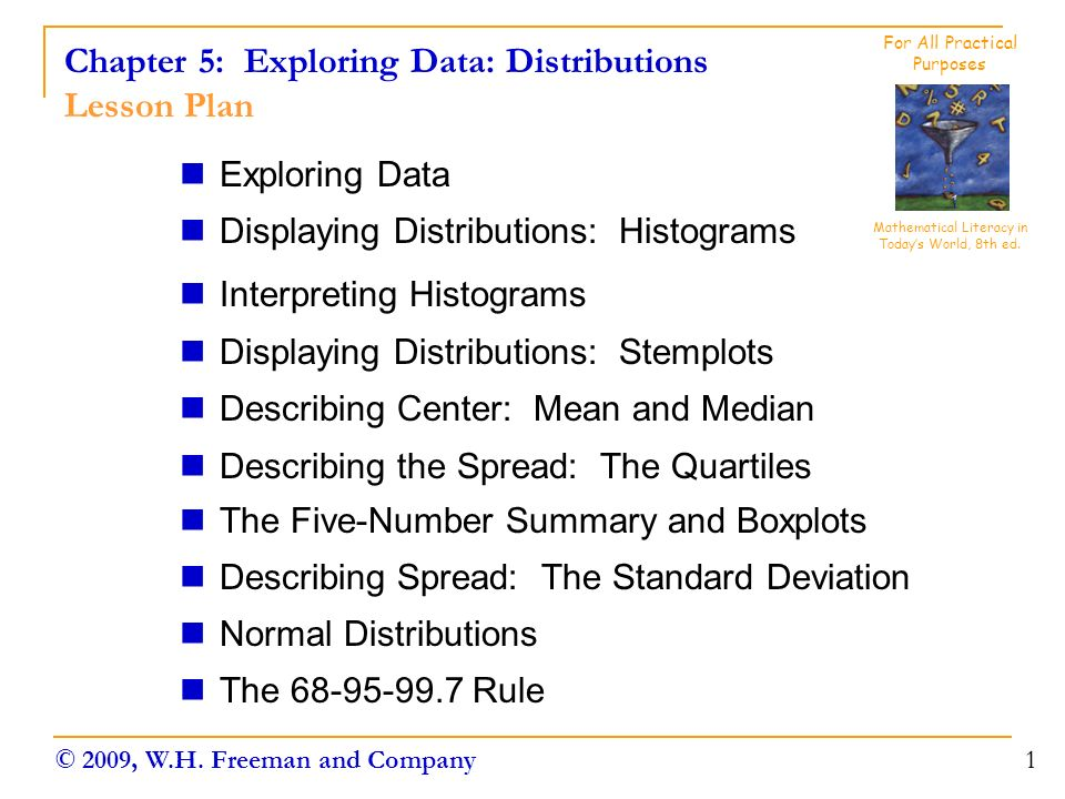 Chapter 5: Exploring Data: Distributions Lesson Plan Exploring Data Displaying Distributions: Histograms Interpreting Histograms Displaying Distributions: Stemplots Describing Center: Mean and Median Describing the Spread: The Quartiles The Five-Number Summary and Boxplots Describing Spread: The Standard Deviation Normal Distributions The Rule 1 Mathematical Literacy in Today's World, 8th ed.