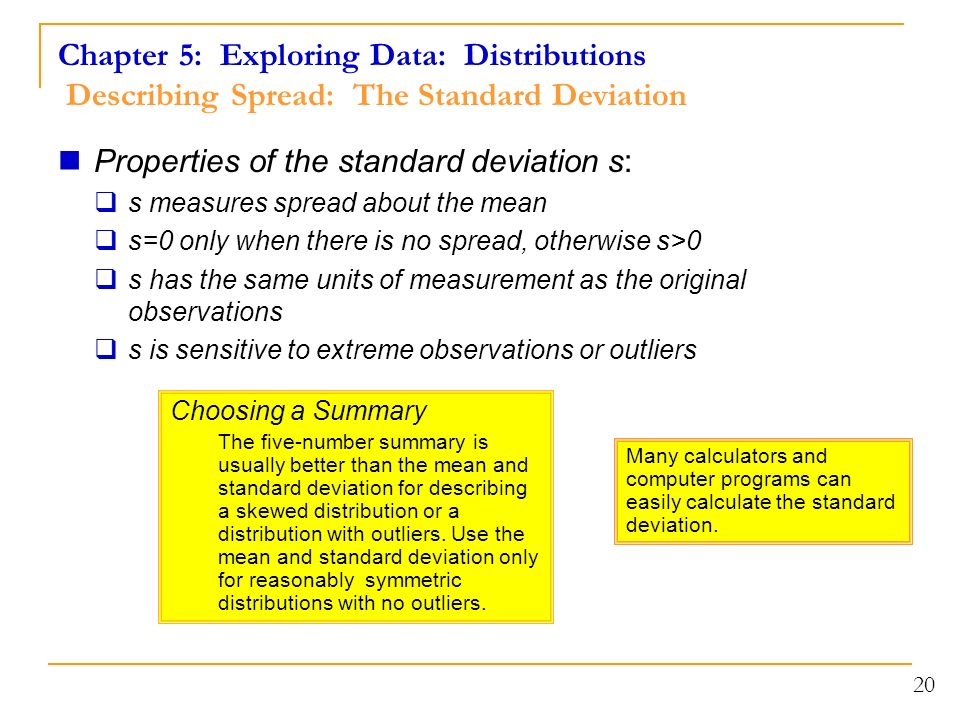 Chapter 5: Exploring Data: Distributions Describing Spread: The Standard Deviation Properties of the standard deviation s:  s measures spread about the mean  s=0 only when there is no spread, otherwise s>0  s has the same units of measurement as the original observations  s is sensitive to extreme observations or outliers Choosing a Summary The five-number summary is usually better than the mean and standard deviation for describing a skewed distribution or a distribution with outliers.