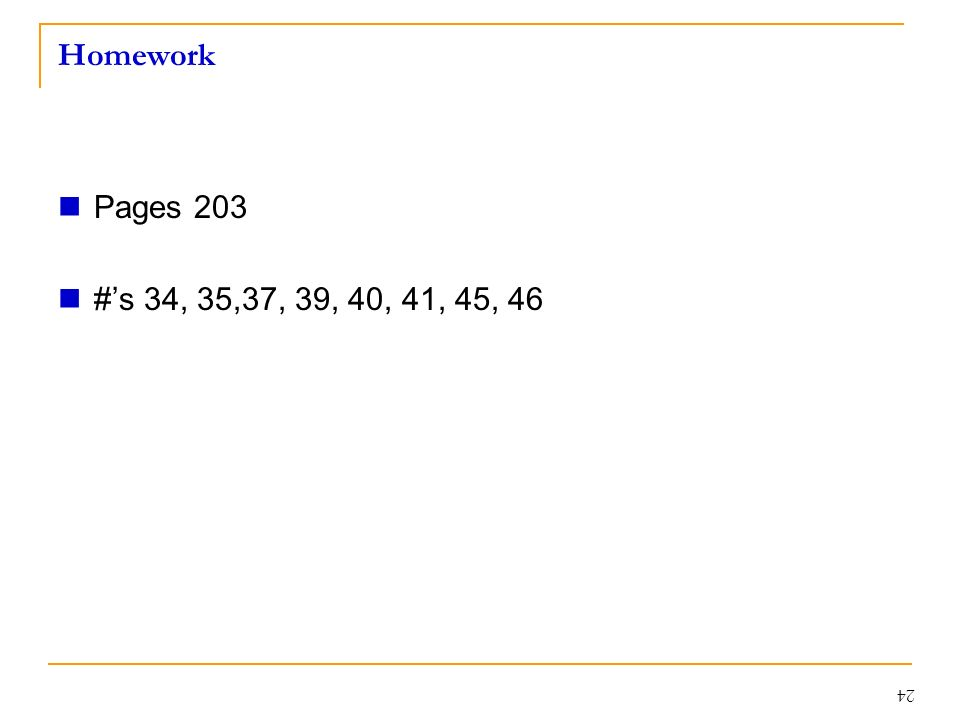 Homework Pages 203 #'s 34, 35,37, 39, 40, 41, 45, 46 24