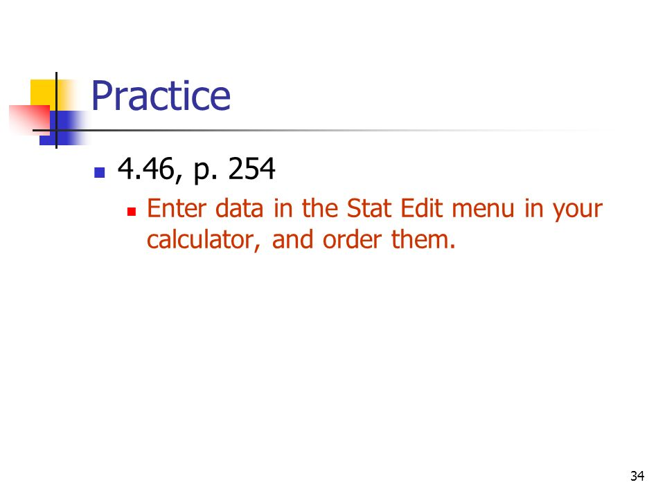 34 Practice 4.46, p. 254 Enter data in the Stat Edit menu in your calculator, and order them.