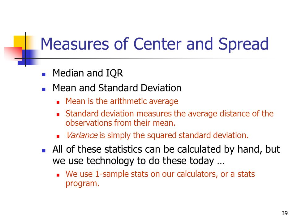 39 Measures of Center and Spread Median and IQR Mean and Standard Deviation Mean is the arithmetic average Standard deviation measures the average distance of the observations from their mean.