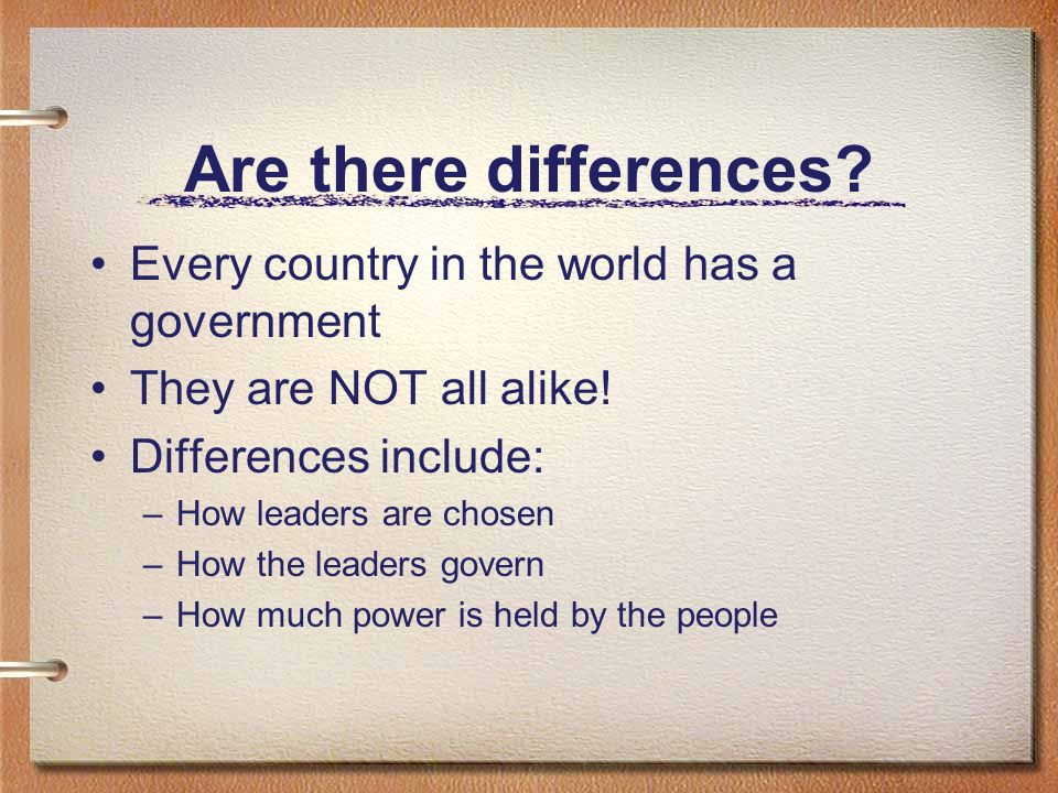 Are there differences. Every country in the world has a government They are NOT all alike.
