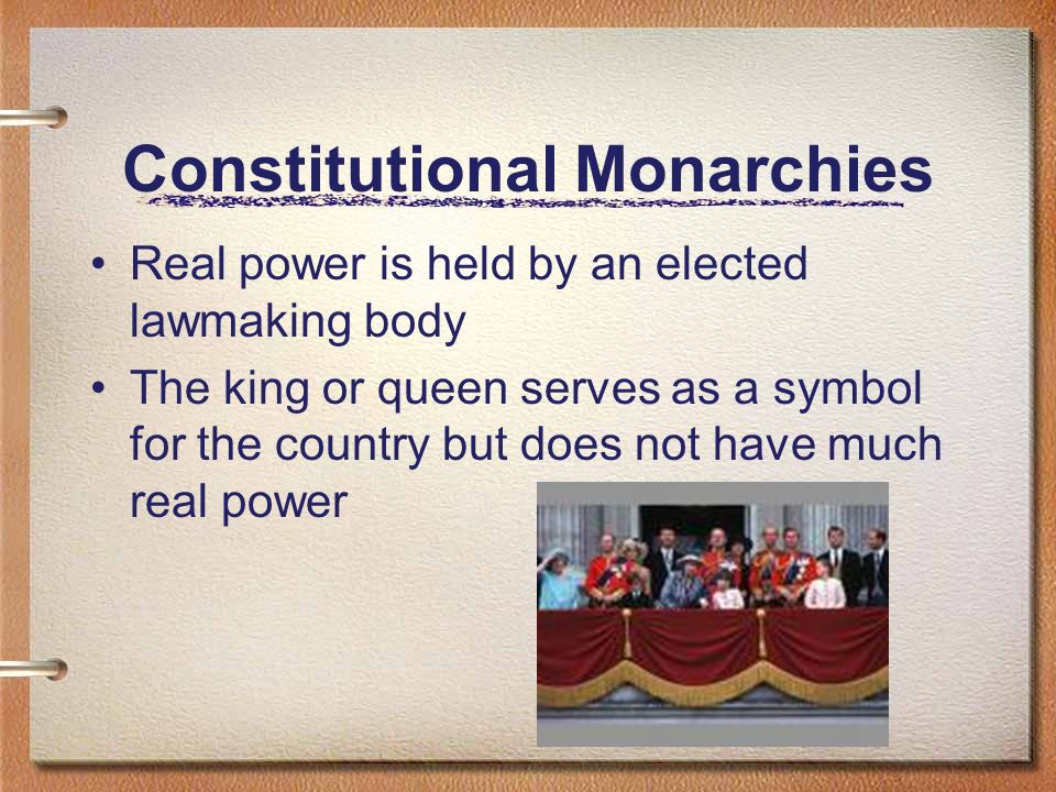 Constitutional Monarchies Real power is held by an elected lawmaking body The king or queen serves as a symbol for the country but does not have much real power