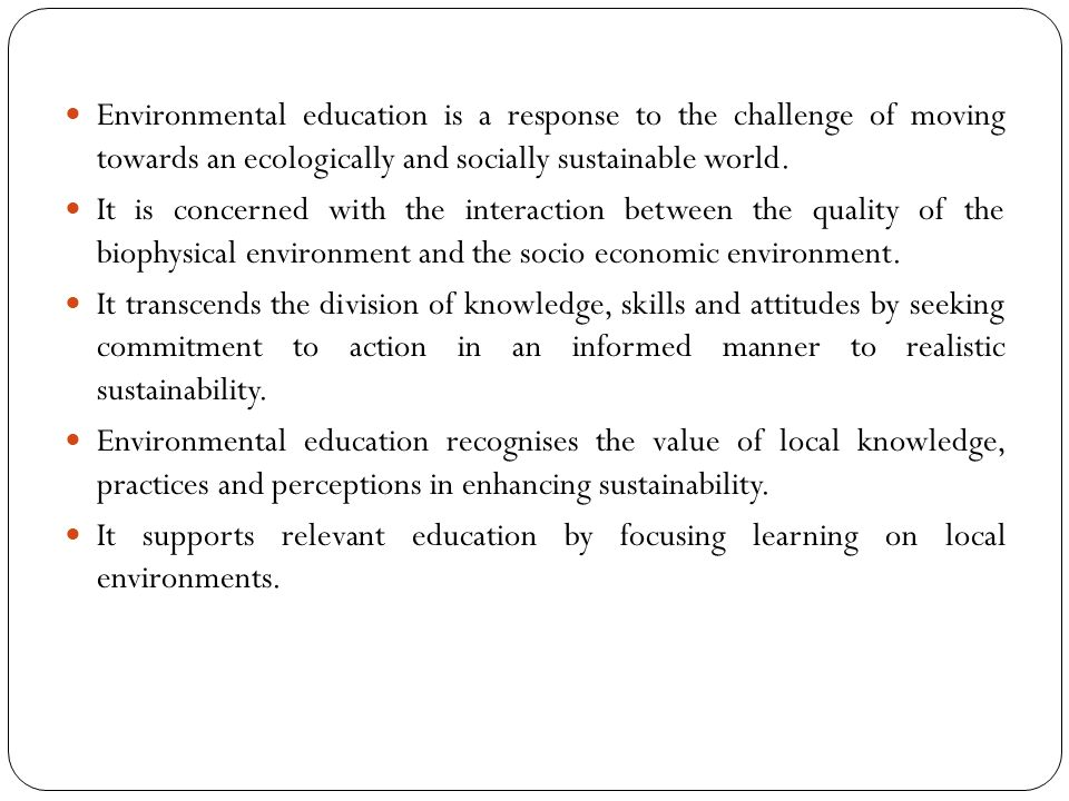 Environmental education is a response to the challenge of moving towards an ecologically and socially sustainable world.