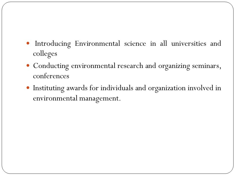 Introducing Environmental science in all universities and colleges Conducting environmental research and organizing seminars, conferences Instituting awards for individuals and organization involved in environmental management.
