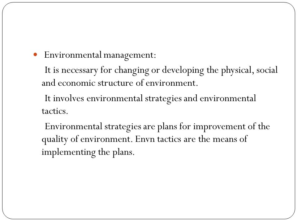 Environmental management: It is necessary for changing or developing the physical, social and economic structure of environment.