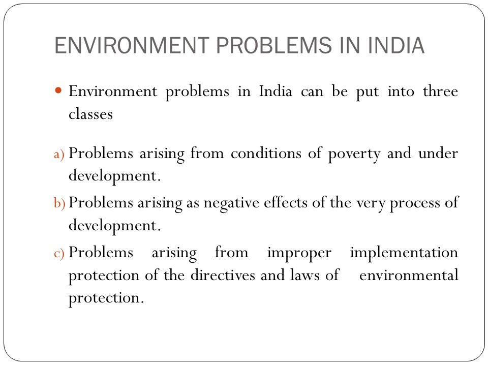 ENVIRONMENT PROBLEMS IN INDIA Environment problems in India can be put into three classes a) Problems arising from conditions of poverty and under development.