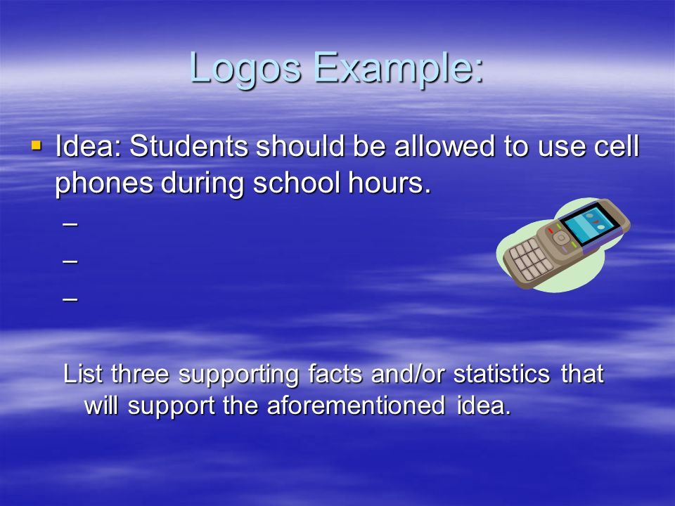 Logos Example:  Idea: Students should be allowed to use cell phones during school hours.