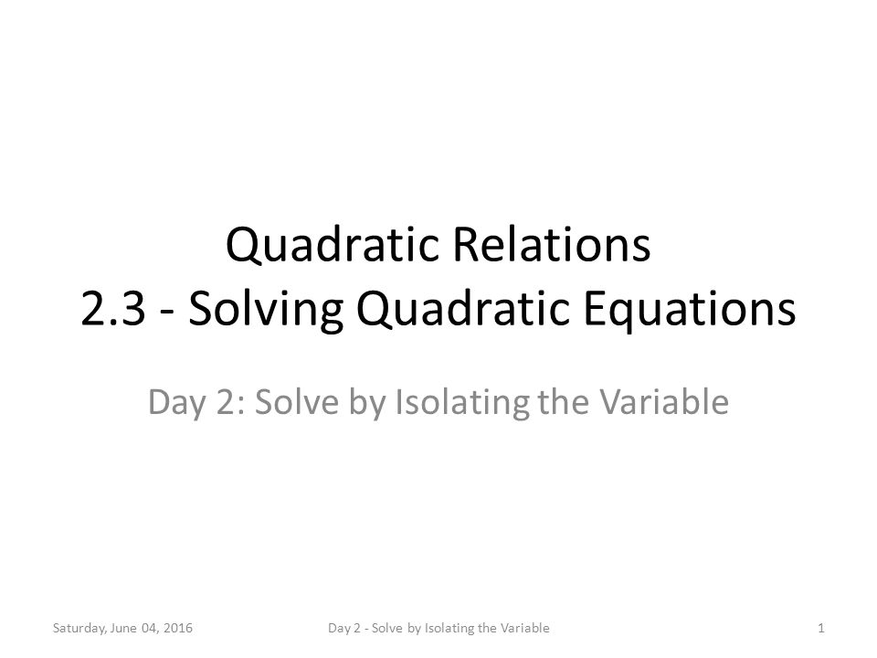 Quadratic Relations Solving Quadratic Equations Day 2: Solve by Isolating the Variable Saturday, June 04, 20161Day 2 - Solve by Isolating the Variable