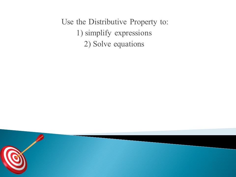 Use the Distributive Property to: 1) simplify expressions 2) Solve equations