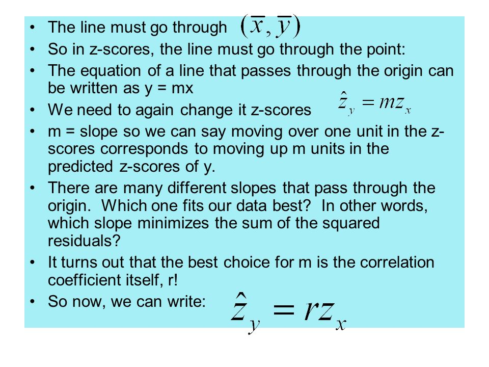 The line must go through So in z-scores, the line must go through the point: The equation of a line that passes through the origin can be written as y = mx We need to again change it z-scores m = slope so we can say moving over one unit in the z- scores corresponds to moving up m units in the predicted z-scores of y.