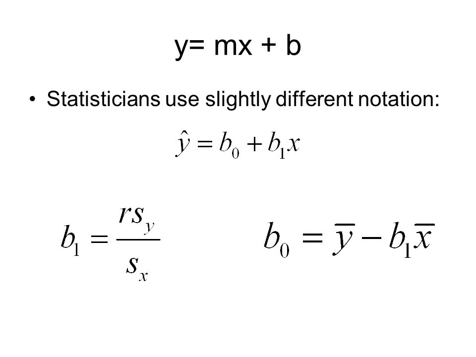 y= mx + b Statisticians use slightly different notation: