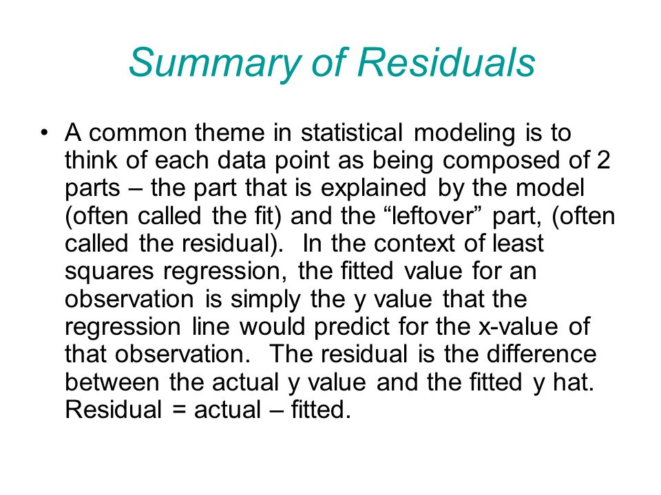 Summary of Residuals A common theme in statistical modeling is to think of each data point as being composed of 2 parts – the part that is explained by the model (often called the fit) and the leftover part, (often called the residual).