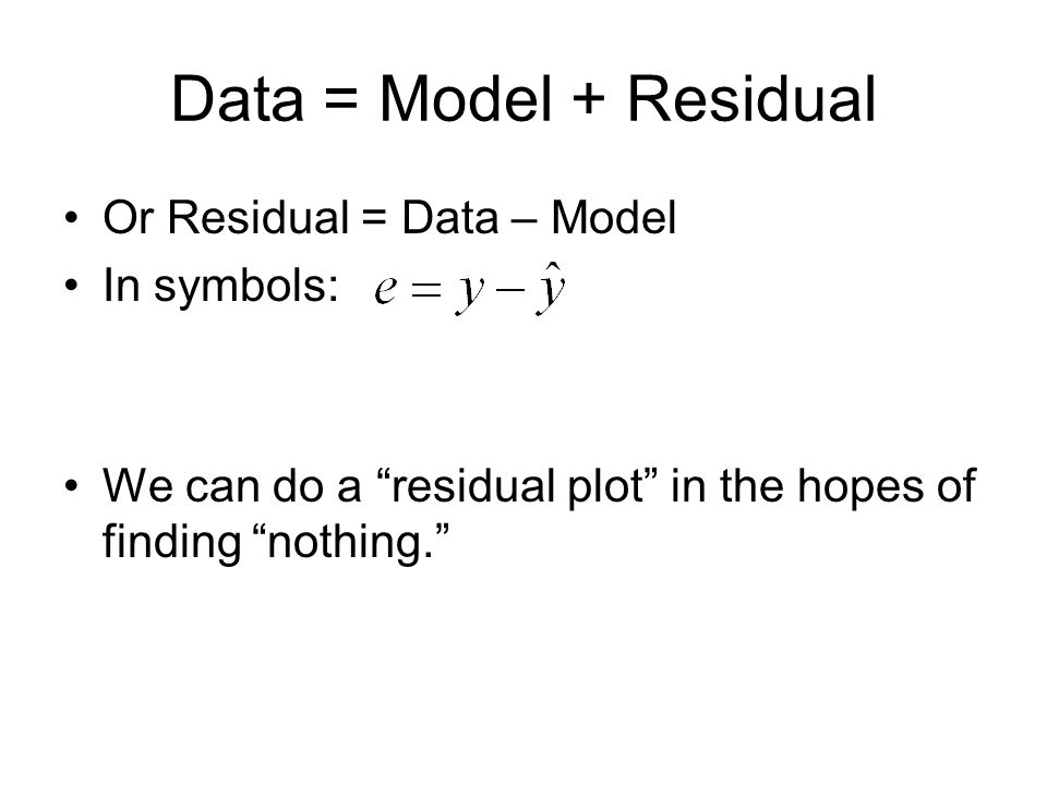 Data = Model + Residual Or Residual = Data – Model In symbols: We can do a residual plot in the hopes of finding nothing.