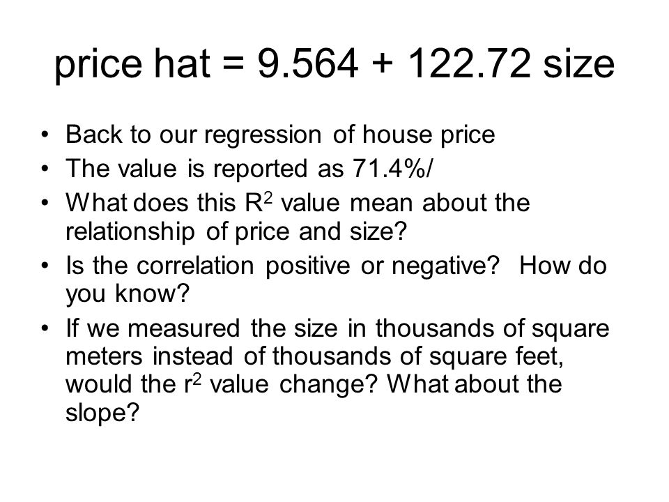 price hat = size Back to our regression of house price The value is reported as 71.4%/ What does this R 2 value mean about the relationship of price and size.
