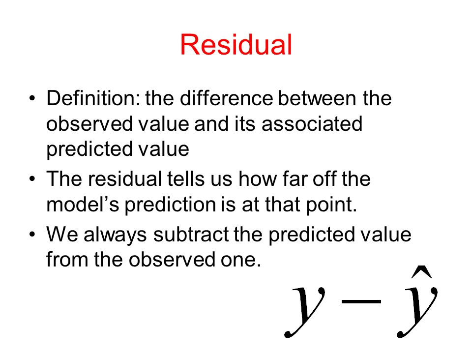 Residual Definition: the difference between the observed value and its associated predicted value The residual tells us how far off the model's prediction is at that point.