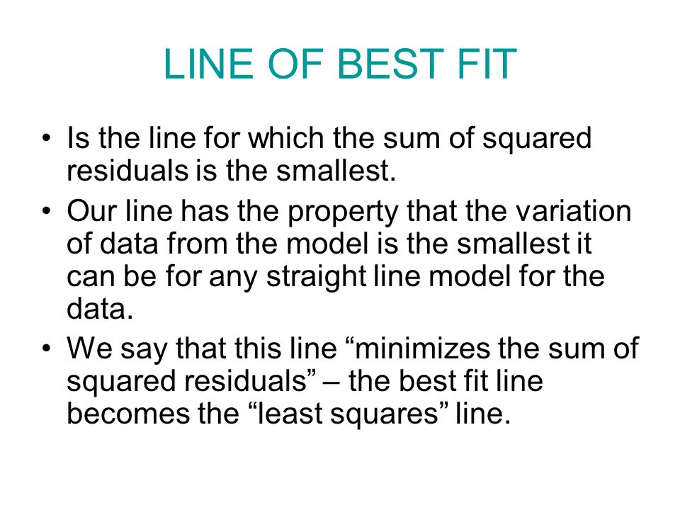 LINE OF BEST FIT Is the line for which the sum of squared residuals is the smallest.