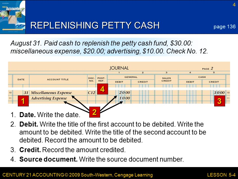 CENTURY 21 ACCOUNTING © 2009 South-Western, Cengage Learning 4 LESSON 5-4 REPLENISHING PETTY CASH 1.Date.