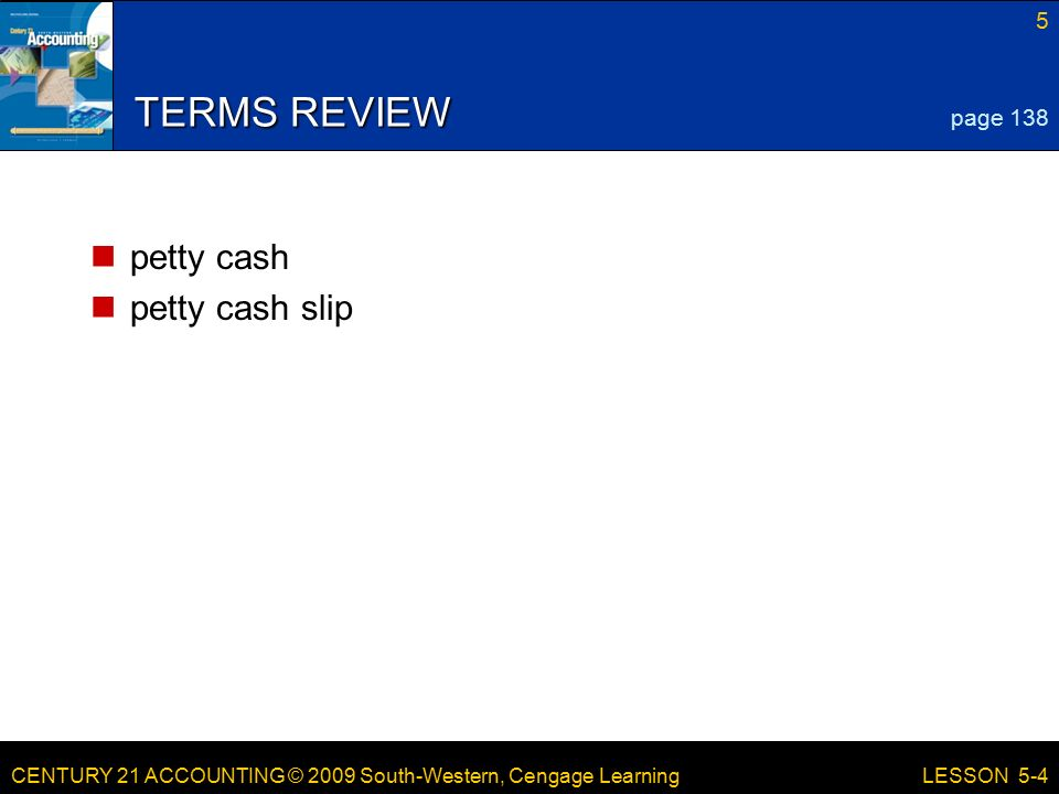 CENTURY 21 ACCOUNTING © 2009 South-Western, Cengage Learning 5 LESSON 5-4 TERMS REVIEW petty cash petty cash slip page 138