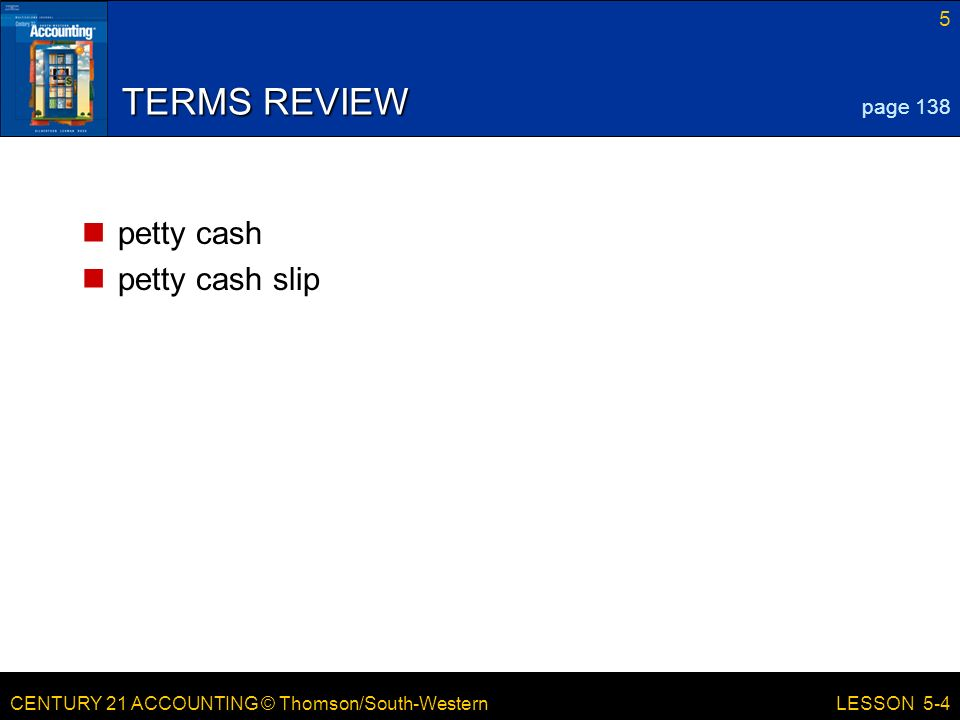 CENTURY 21 ACCOUNTING © Thomson/South-Western 5 LESSON 5-4 TERMS REVIEW petty cash petty cash slip page 138