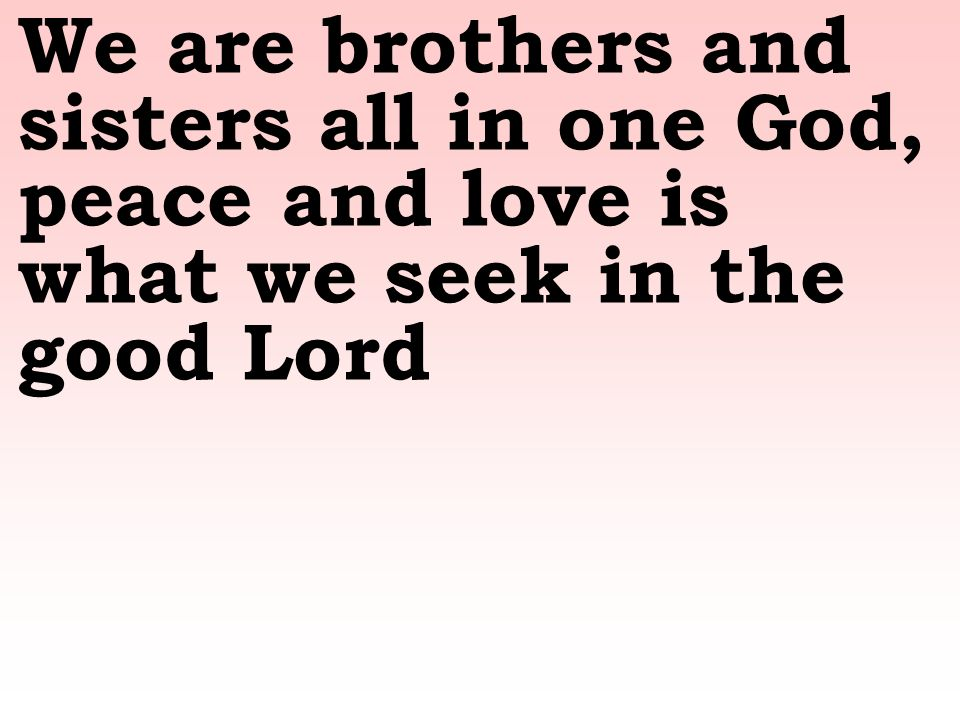 We Are Brothers And Sisters All In One God Peace And Love Is What