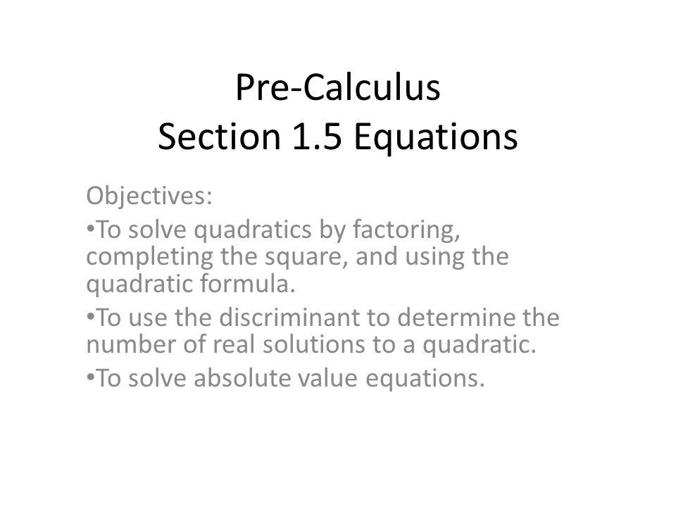 Pre-Calculus Section 1.5 Equations Objectives: To solve quadratics by factoring, completing the square, and using the quadratic formula.