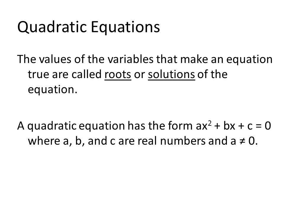 Quadratic Equations The values of the variables that make an equation true are called roots or solutions of the equation.