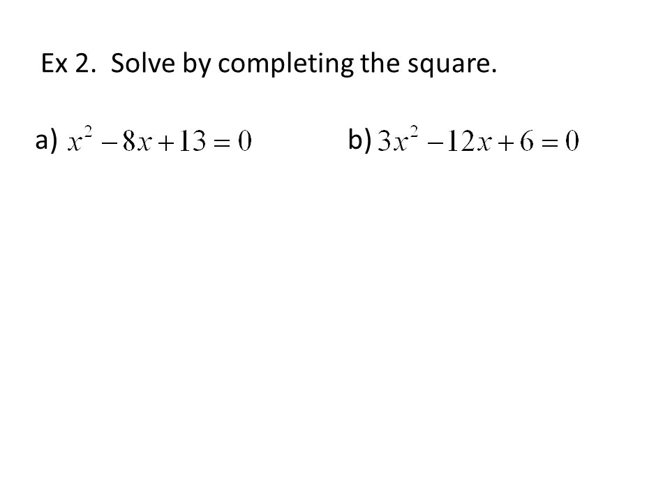Ex 2. Solve by completing the square. a)b)