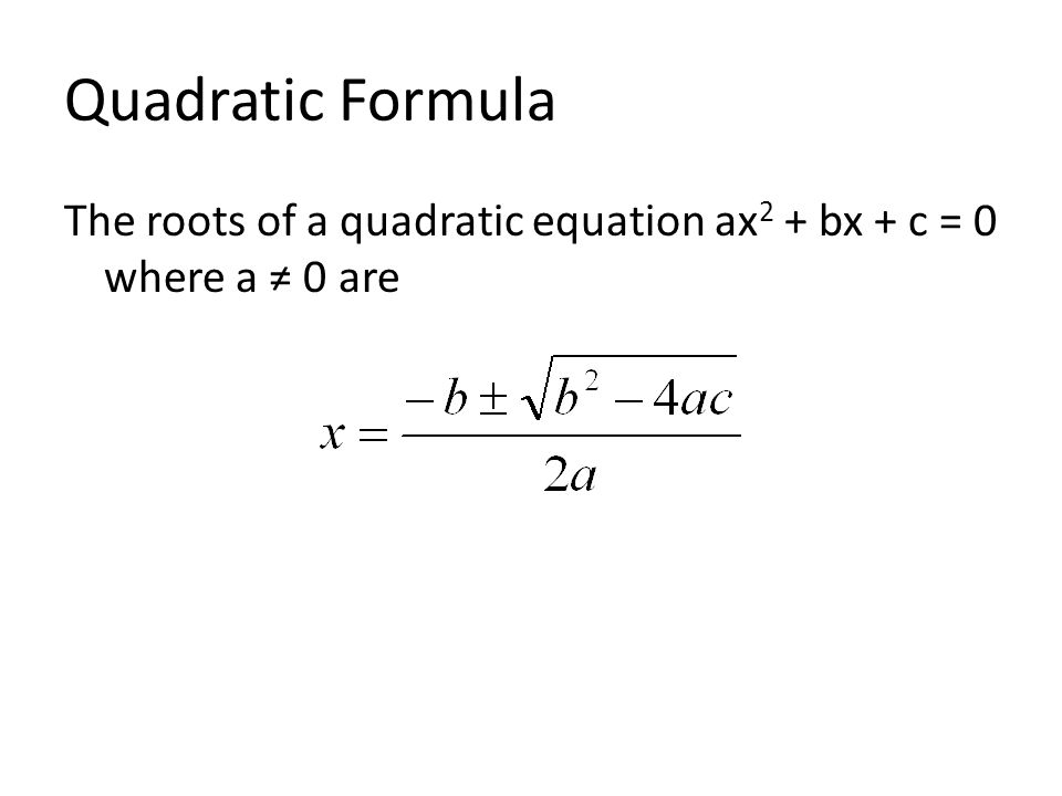 Quadratic Formula The roots of a quadratic equation ax 2 + bx + c = 0 where a ≠ 0 are
