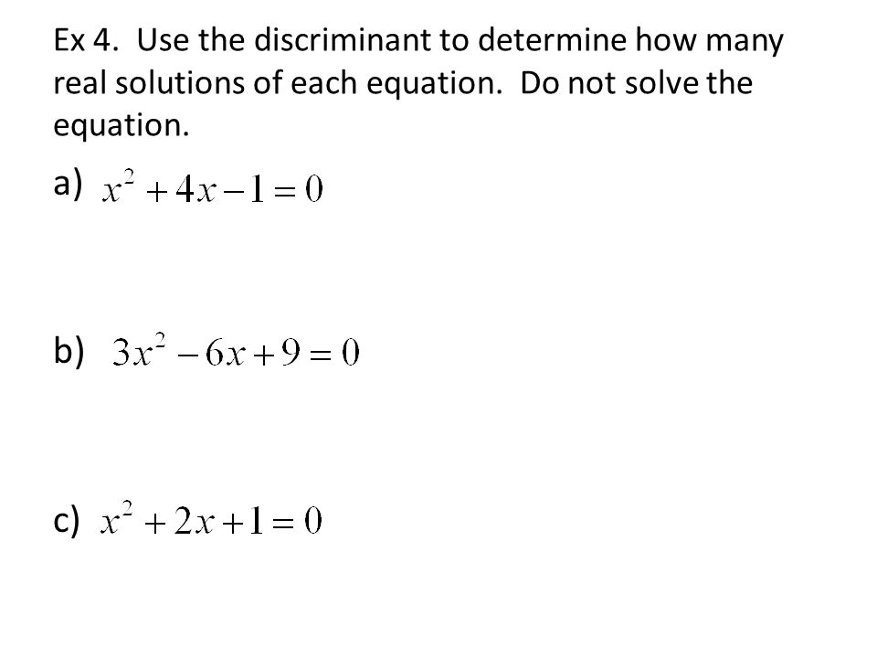 Ex 4. Use the discriminant to determine how many real solutions of each equation.
