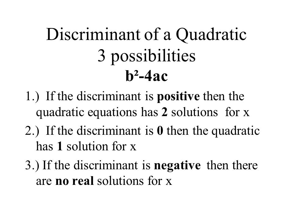 Discriminant of a Quadratic 3 possibilities b²-4ac 1.) If the discriminant is positive then the quadratic equations has 2 solutions for x 2.) If the discriminant is 0 then the quadratic has 1 solution for x 3.) If the discriminant is negative then there are no real solutions for x