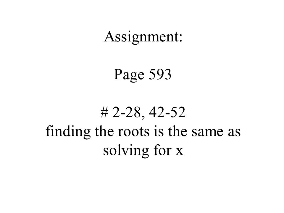 Assignment: Page 593 # 2-28, finding the roots is the same as solving for x
