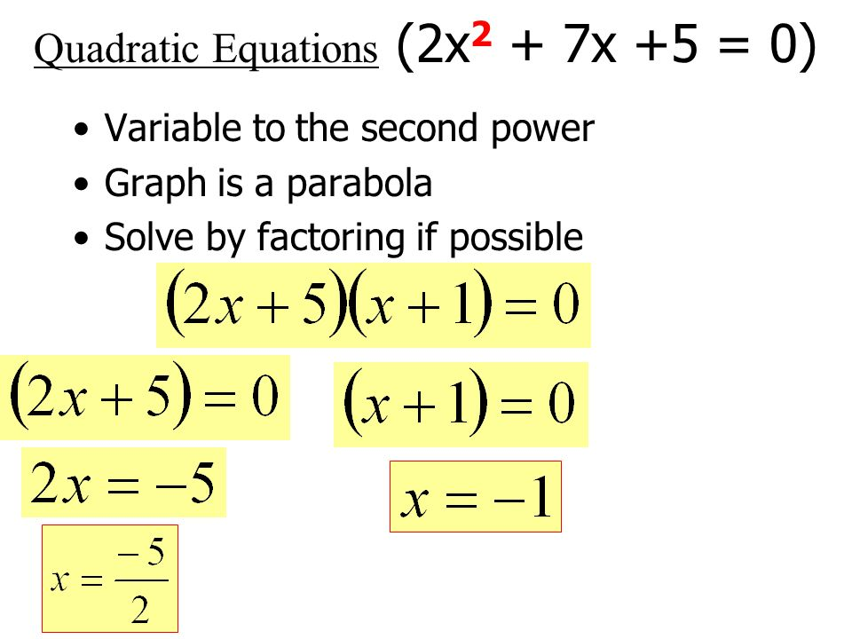 Quadratic Equations (2x 2 + 7x +5 = 0) Variable to the second power Graph is a parabola Solve by factoring if possible