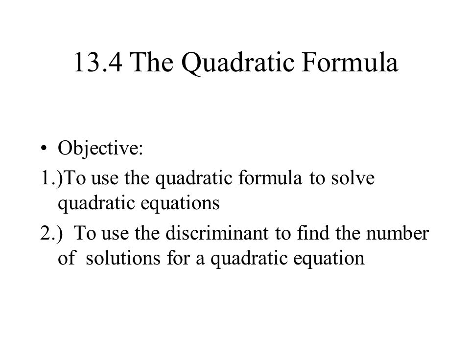 13.4 The Quadratic Formula Objective: 1.)To use the quadratic formula to solve quadratic equations 2.) To use the discriminant to find the number of solutions for a quadratic equation