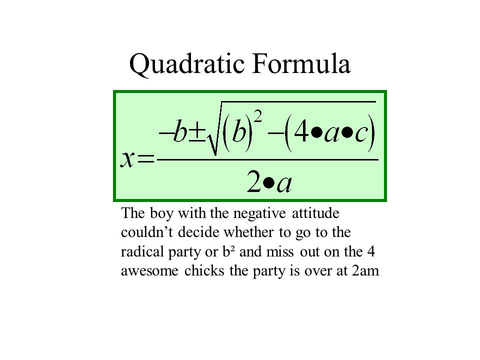 Quadratic Formula The boy with the negative attitude couldn't decide whether to go to the radical party or b² and miss out on the 4 awesome chicks the party is over at 2am