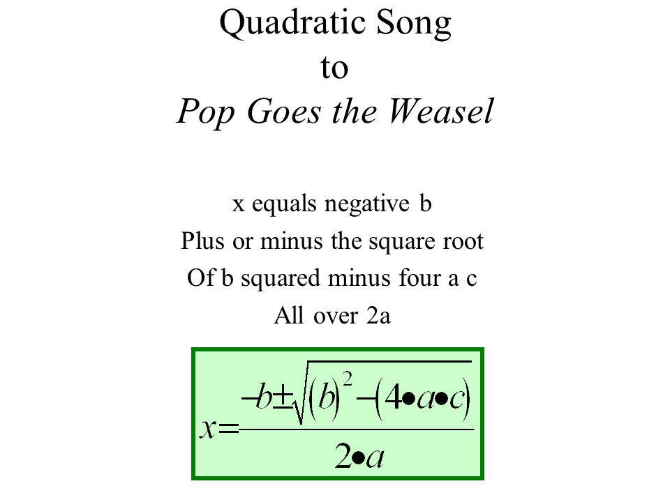 Quadratic Song to Pop Goes the Weasel x equals negative b Plus or minus the square root Of b squared minus four a c All over 2a
