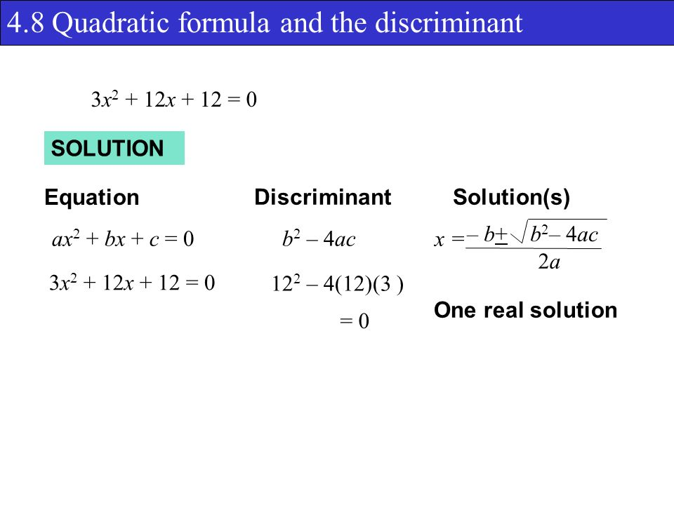 4.8 Quadratic formula and the discriminant SOLUTION Equation DiscriminantSolution(s) ax 2 + bx + c = 0b 2 – 4ac 12 2 – 4(12)(3 ) x = – b+ b 2 – 4ac 2a2a = 0 One real solution 3x x + 12 = 0