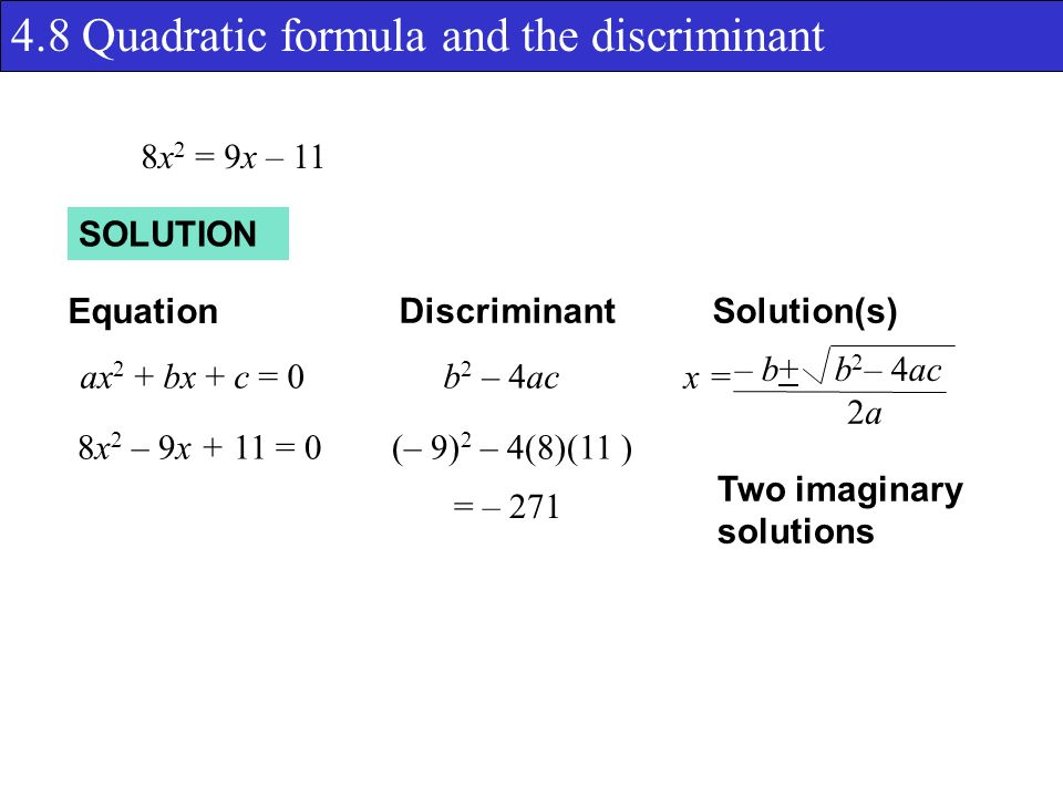 4.8 Quadratic formula and the discriminant SOLUTION Equation DiscriminantSolution(s) ax 2 + bx + c = 0b 2 – 4ac x = – b+ b 2 – 4ac 2a2a 8x 2 = 9x – 11 8x 2 – 9x + 11 = 0(– 9) 2 – 4(8)(11 ) = – 271 Two imaginary solutions