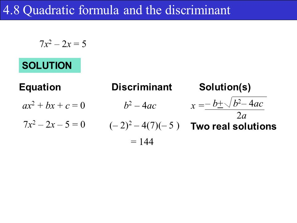 4.8 Quadratic formula and the discriminant SOLUTION Equation DiscriminantSolution(s) ax 2 + bx + c = 0b 2 – 4ac x = – b+ b 2 – 4ac 2a2a 7x 2 – 2x = 5 (– 2) 2 – 4(7)(– 5 ) = 144 Two real solutions 7x 2 – 2x – 5 = 0