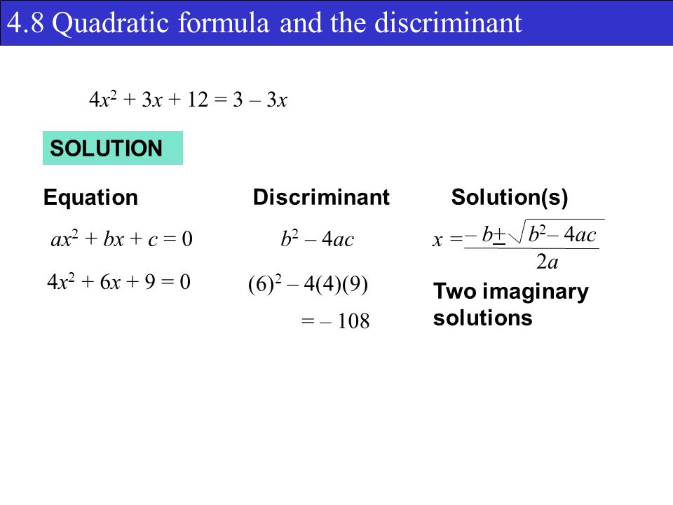 4.8 Quadratic formula and the discriminant SOLUTION Equation DiscriminantSolution(s) ax 2 + bx + c = 0b 2 – 4ac x = – b+ b 2 – 4ac 2a2a 4x 2 + 3x + 12 = 3 – 3x (6) 2 – 4(4)(9) = – 108 4x 2 + 6x + 9 = 0 Two imaginary solutions