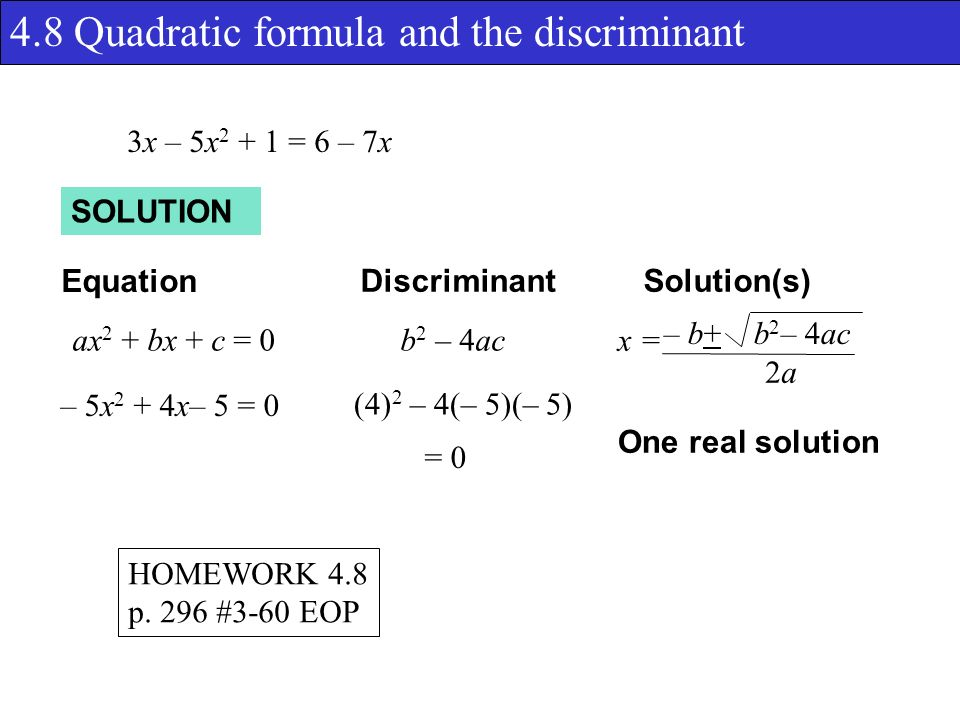 4.8 Quadratic formula and the discriminant SOLUTION Equation DiscriminantSolution(s) ax 2 + bx + c = 0b 2 – 4ac x = – b+ b 2 – 4ac 2a2a 3x – 5x = 6 – 7x (4) 2 – 4(– 5)(– 5) = 0 – 5x 2 + 4x– 5 = 0 One real solution HOMEWORK 4.8 p.